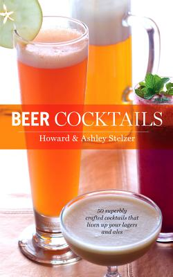 Beer Cocktails By Stelzer, Howard/ Stelzer, Ashley
